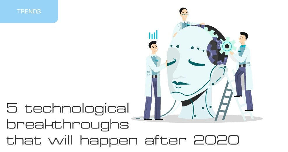 5 technological breakthroughs that will happen after 2020