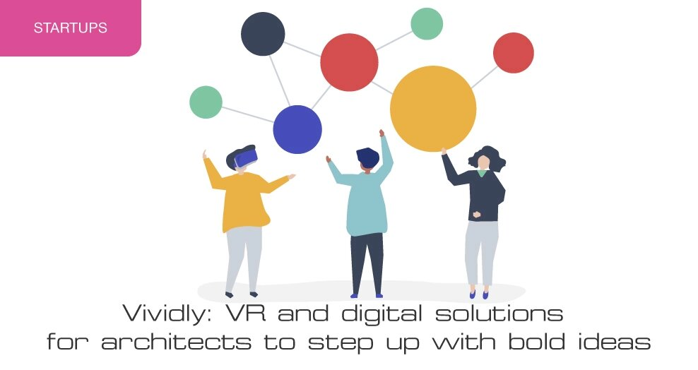 Vividly: VR and digital solutions for architects to step up with bold ideas